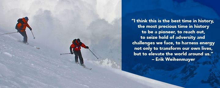 Erik skiing with quote: I think this is the best time in history, the most precious time in history to be a pioneer, to reach out, to seize hold of adversity and challenges we face, to harness energy not only  to transform our own lives, but to elevate the world around us.