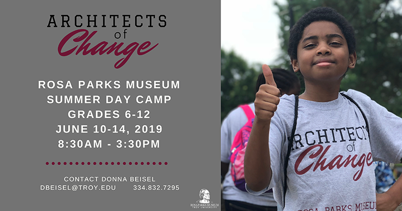 """Architects of Change"" Rosa Parks Museum Summer Day Camp, Grades 6-12, June 10-14, 2019, 8:30AM-3:30PM, Contact Donna Beisel at dbeisel@troy.edu or 334-832-7295"